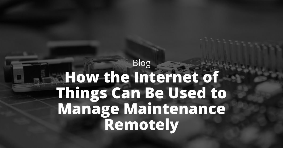 How the Internet of Things Can Be Used to Manage Maintenance Remotely